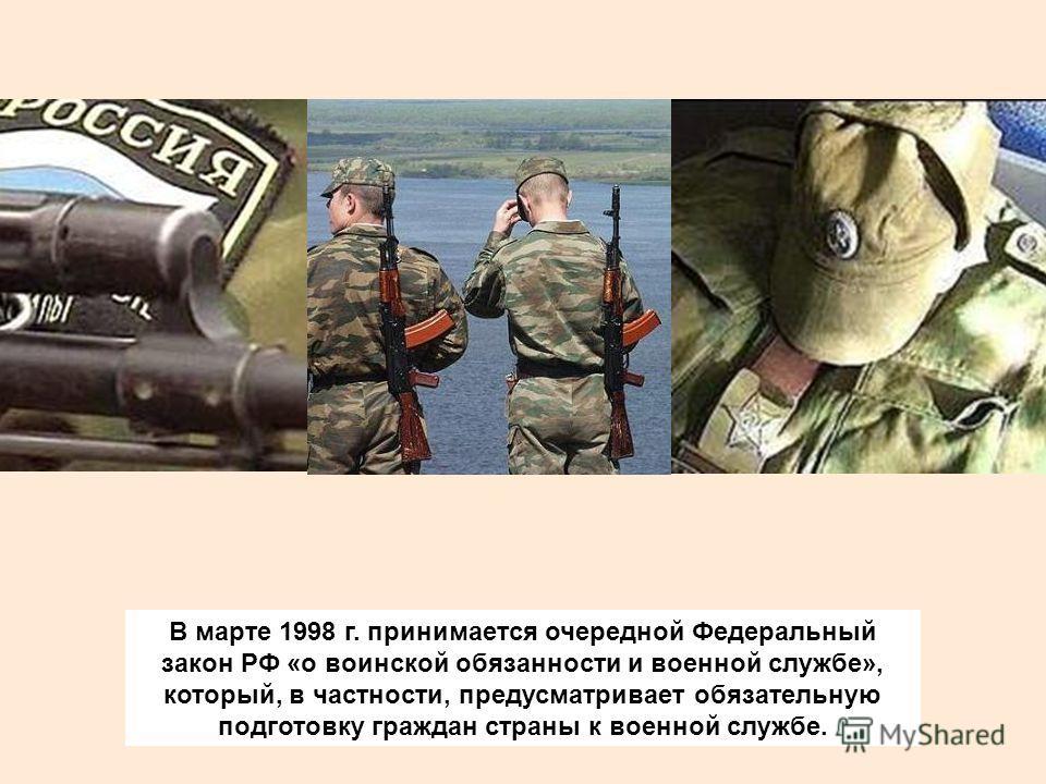 В марте 1998 г. принимается очередной Федеральный закон РФ «о воинской обязанности и военной службе», который, в частности, предусматривает обязательную подготовку граждан страны к военной службе.