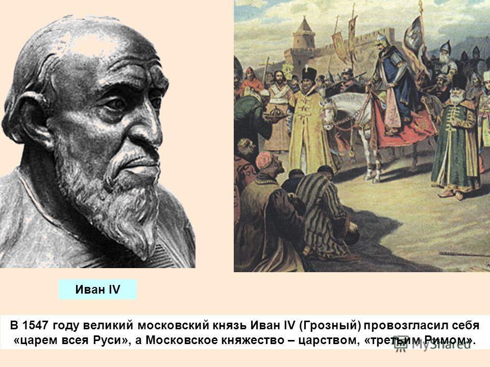 В 1547 году великий московский князь Иван IV (Грозный) провозгласил себя «царем всея Руси», а Московское княжество – царством, «третьим Римом». Иван IV