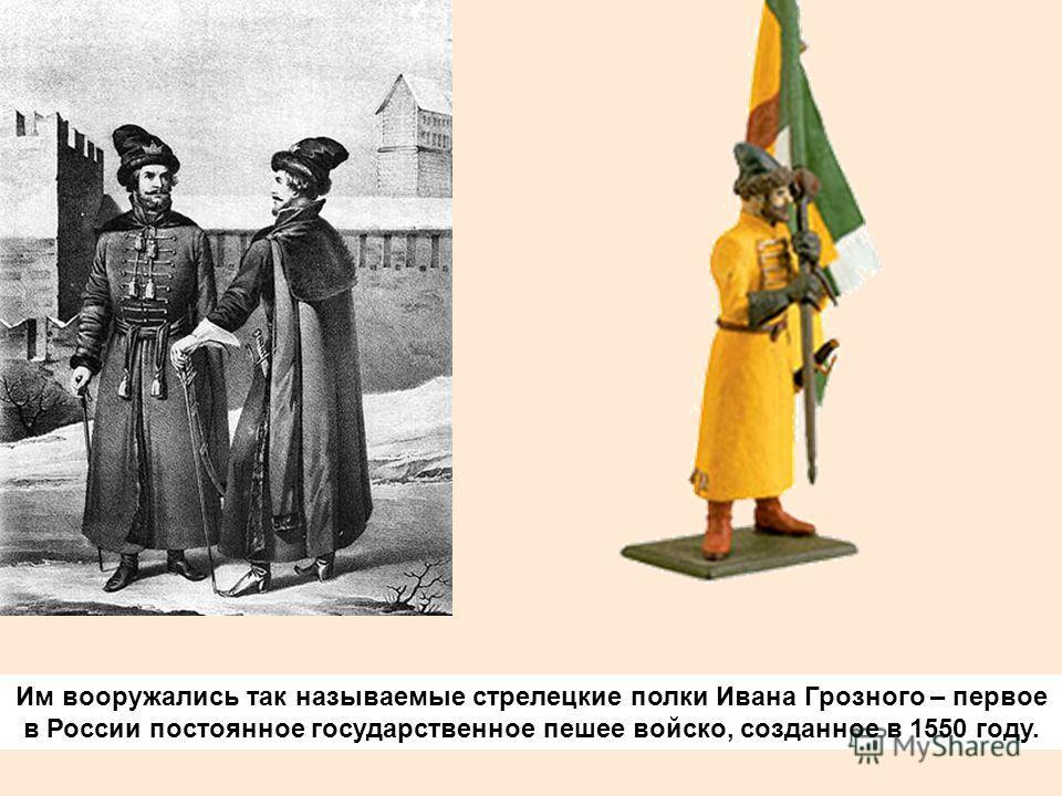 Им вооружались так называемые стрелецкие полки Ивана Грозного – первое в России постоянное государственное пешее войско, созданное в 1550 году.