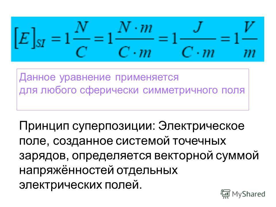 Данное уравнение применяется для любого сферически симметричного поля Принцип суперпозиции: Электрическое поле, созданное системой точечных зарядов, определяется векторной суммой напряжённостей отдельных электрических полей.