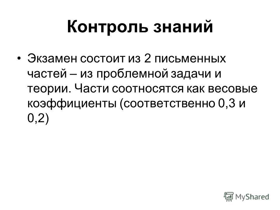 Контроль знаний Экзамен состоит из 2 письменных частей – из проблемной задачи и теории. Части соотносятся как весовые коэффициенты (соответственно 0,3 и 0,2)