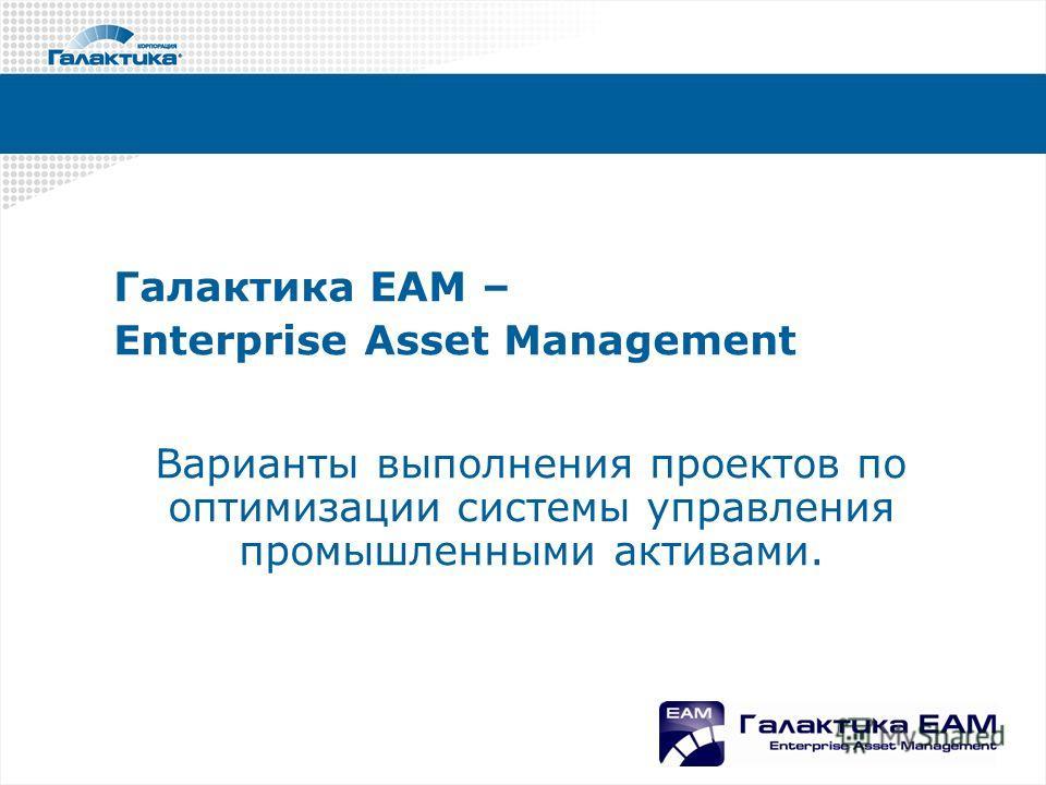 Галактика ЕАМ – Enterprise Asset Management Варианты выполнения проектов по оптимизации системы управления промышленными активами.