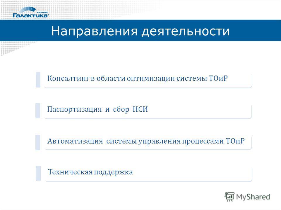 Направления деятельности Паспортизация и сбор НСИ Консалтинг в области оптимизации системы ТОиР Автоматизация системы управления процессами ТОиР Техническая поддержка