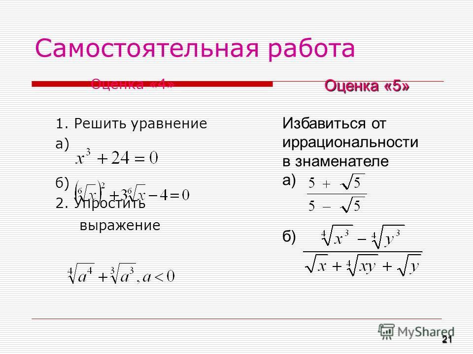 Самостоятельная работа Оценка «4» 1. Решить уравнение а) б) 2. Упростить выражение Оценка «5» Избавиться от иррациональности в знаменателе а) б) 21