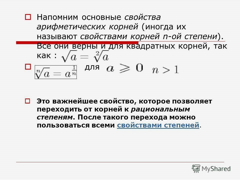 Напомним основные свойства арифметических корней (иногда их называют свойствами корней n-ой степени). Все они верны и для квадратных корней, так как : для. Это важнейшее свойство, которое позволяет переходить от корней к рациональным степеням. После