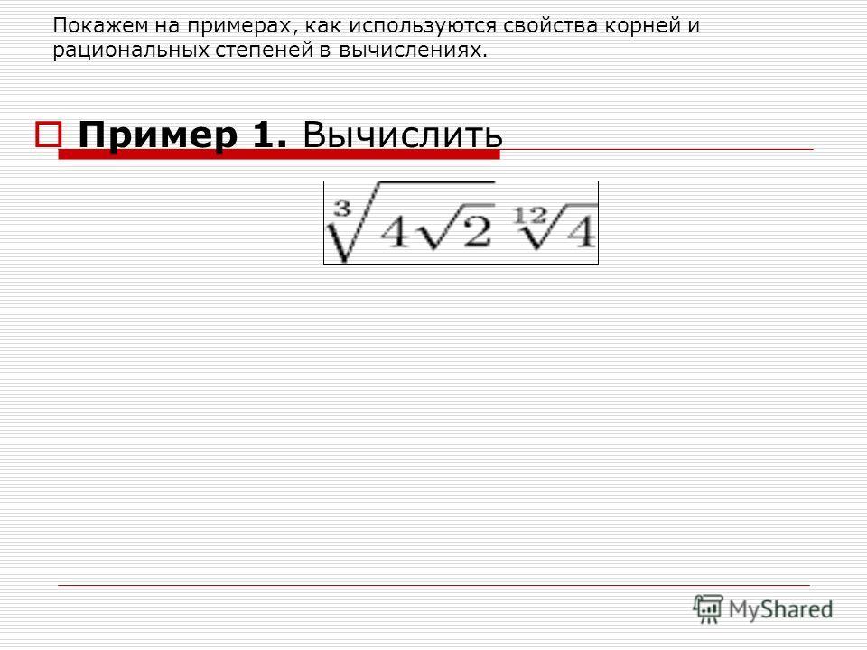 Покажем на примерах, как используются свойства корней и рациональных степеней в вычислениях. Пример 1. Вычислить