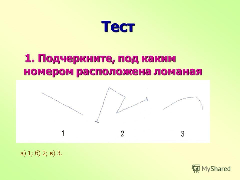 Тест Тест 1. Подчеркните, под каким номером расположена ломаная линия. 1. Подчеркните, под каким номером расположена ломаная линия. а) 1; б) 2; в) 3.
