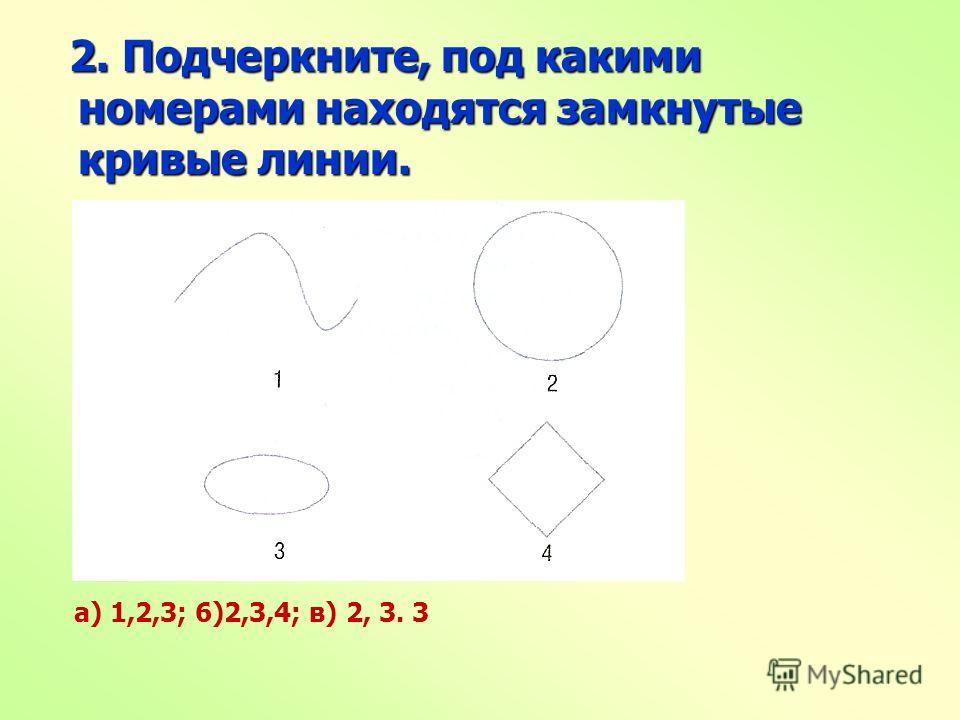 2. Подчеркните, под какими номерами находятся замкнутые кривые линии. 2. Подчеркните, под какими номерами находятся замкнутые кривые линии. а) 1,2,3; 6)2,3,4; в) 2, 3. 3