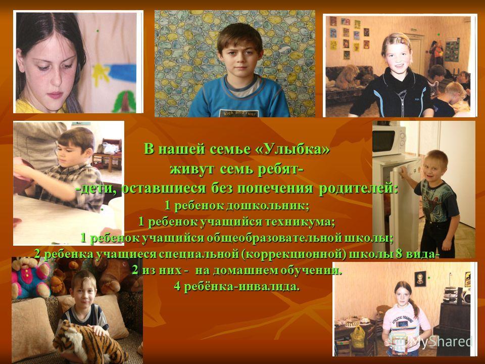 В нашей семье «Улыбка» живут семь ребят- -дети, оставшиеся без попечения родителей: 1 ребенок дошкольник; 1 ребенок учащийся техникума; 1 ребенок учащийся общеобразовательной школы; 2 ребенка учащиеся специальной (коррекционной) школы 8 вида- 2 из ни
