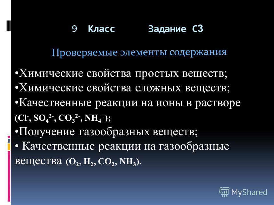 9 Класс Задание С 3 Проверяемые элементы содержания Химические свойства простых веществ; Химические свойства сложных веществ; Качественные реакции на ионы в растворе (Cl -, SO 4 2-, CO 3 2-, NH 4 + ); Получение газообразных веществ; Качественные реак