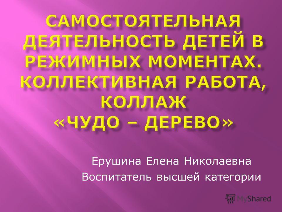 Ерушина Елена Николаевна Воспитатель высшей категории