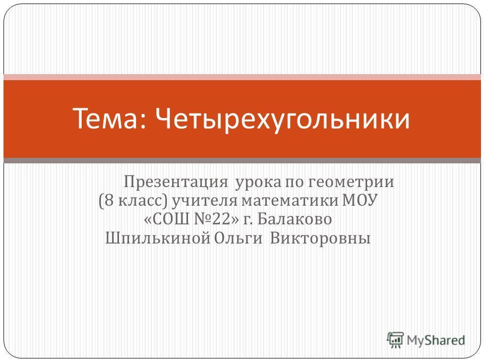 Презентация урока по геометрии (8 класс ) учителя математики МОУ « СОШ 22» г. Балаково Шпилькиной Ольги Викторовны Тема : Четырехугольники