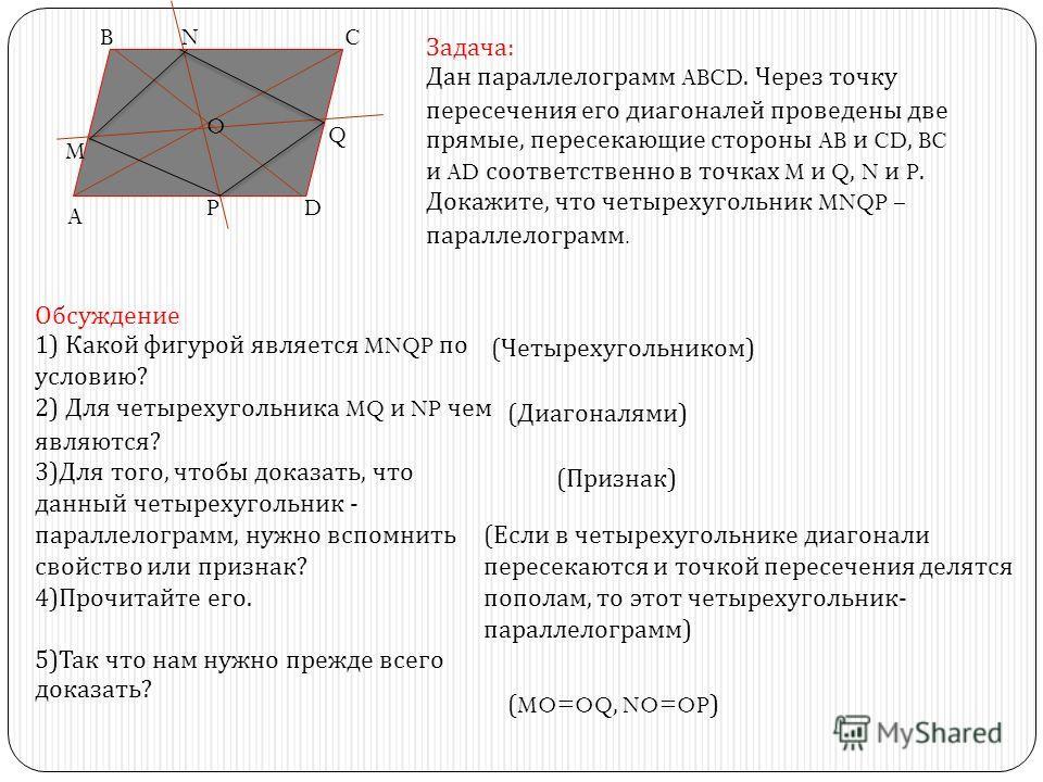 Задача : Дан параллелограмм ABCD. Через точку пересечения его диагоналей проведены две прямые, пересекающие стороны AB и CD, BC и AD соответственно в точках M и Q, N и P. Докажите, что четырехугольник MNQP – параллелограмм. Обсуждение 1) Какой фигуро