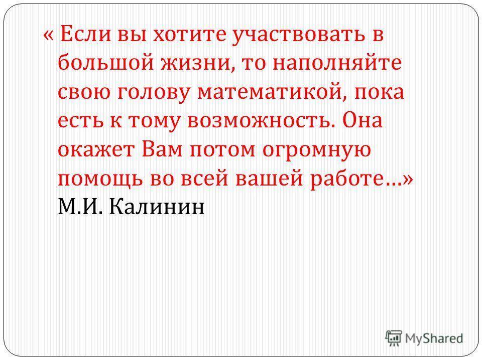 « Если вы хотите участвовать в большой жизни, то наполняйте свою голову математикой, пока есть к тому возможность. Она окажет Вам потом огромную помощь во всей вашей работе …» М. И. Калинин