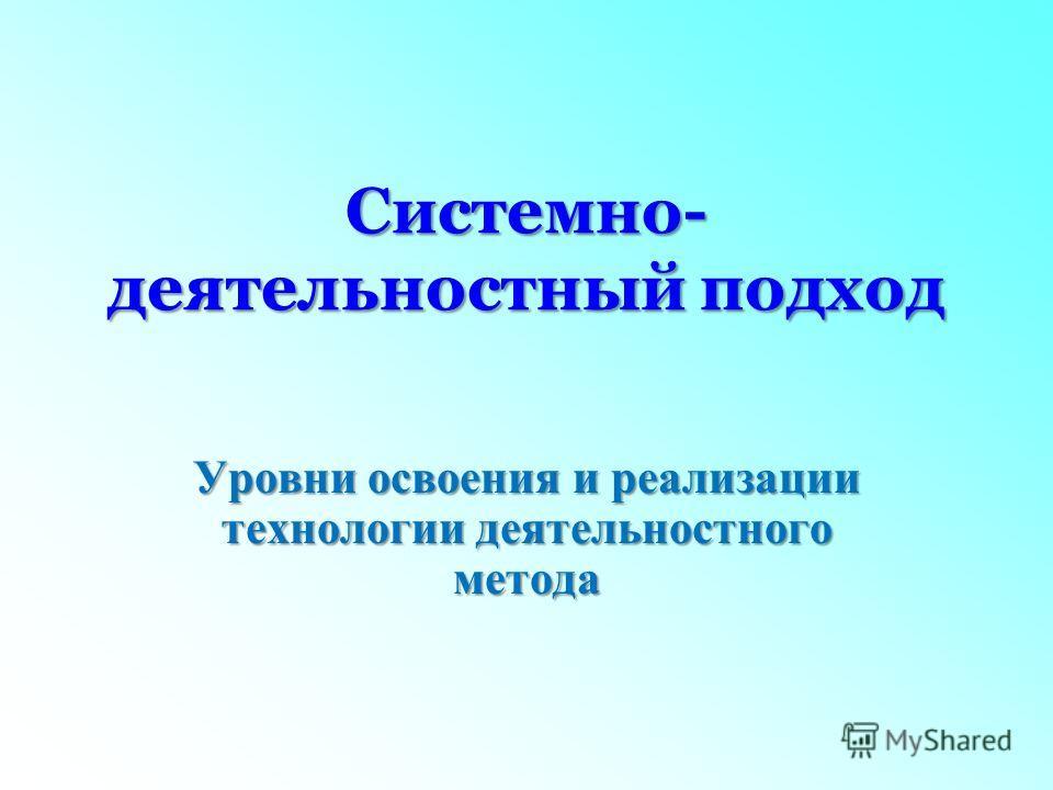 Системно- деятельностный подход Уровни освоения и реализации технологии деятельностного метода