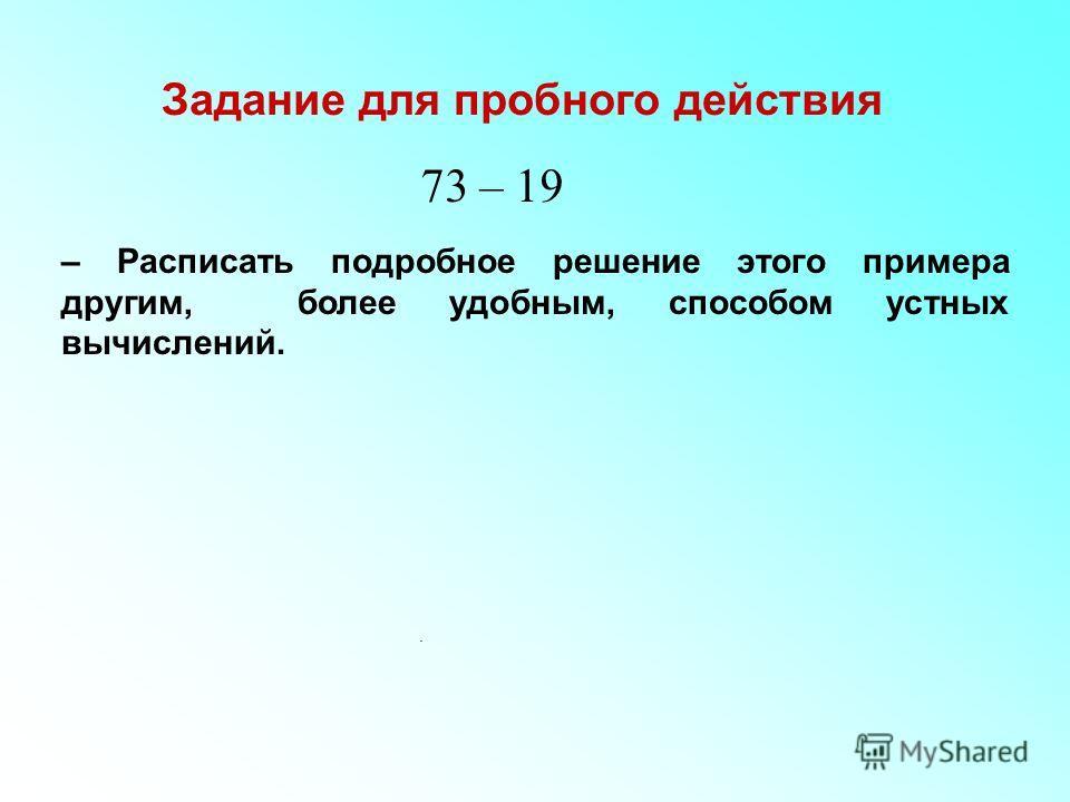 Задание для пробного действия. 73 – 19 – Расписать подробное решение этого примера другим, более удобным, способом устных вычислений.