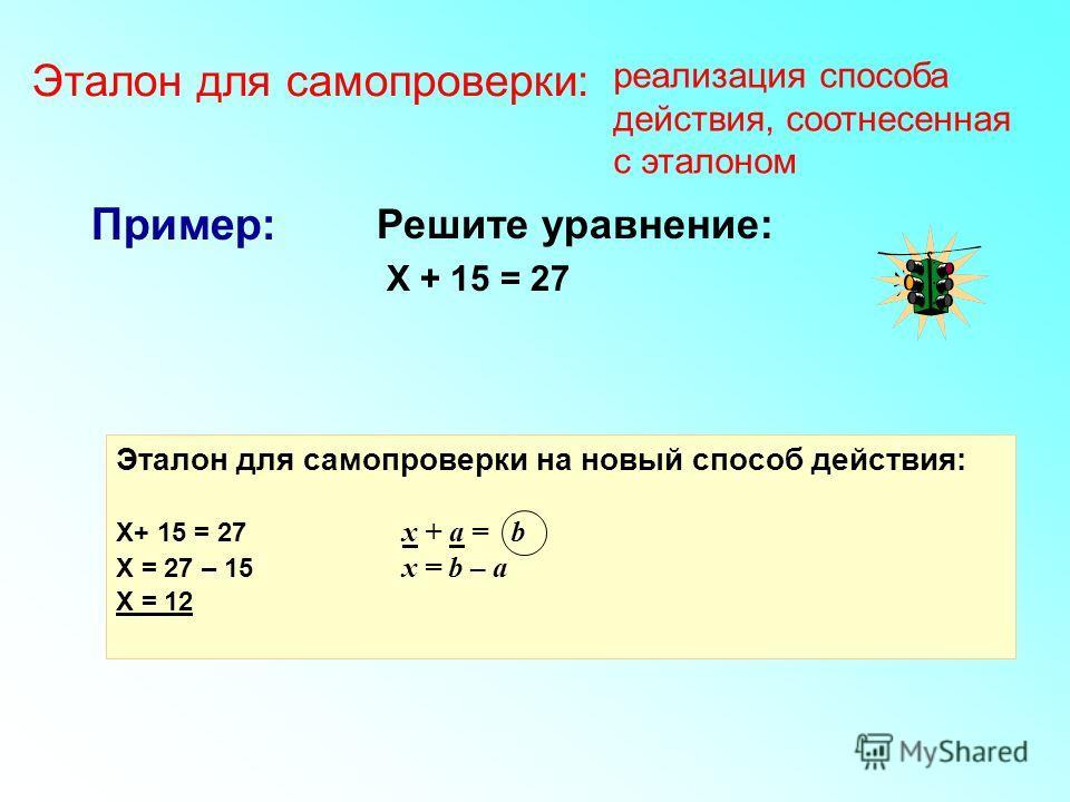 Решите уравнение: Х + 15 = 27 Пример: Эталон для самопроверки на новый способ действия: Х+ 15 = 27 x + а = b Х = 27 – 15 x = b – a Х = 12 Эталон для самопроверки: реализация способа действия, соотнесенная с эталоном
