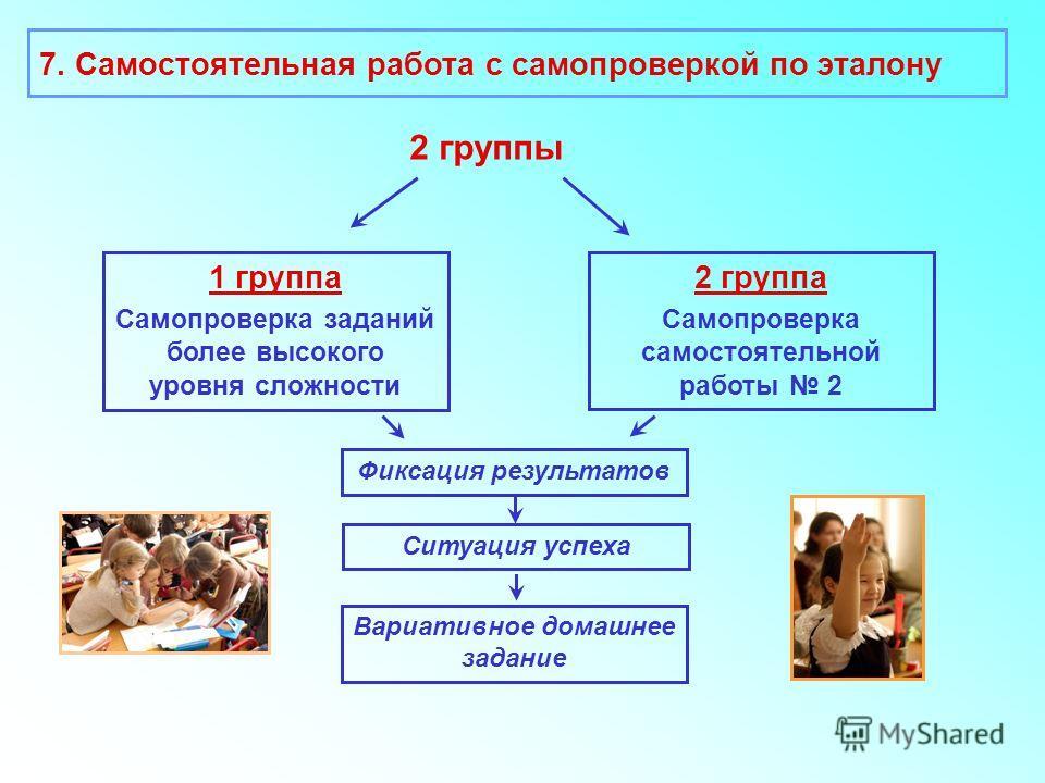 2 группы 1 группа Самопроверка заданий более высокого уровня сложности 2 группа Самопроверка самостоятельной работы 2 Фиксация результатов 7. Самостоятельная работа с самопроверкой по эталону Ситуация успеха Вариативное домашнее задание