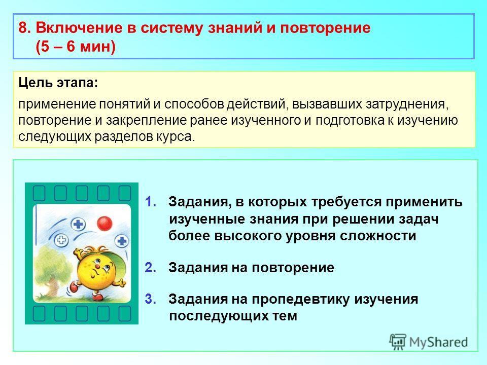 1. Задания, в которых требуется применить изученные знания при решении задач более высокого уровня сложности 2. Задания на повторение 3. Задания на пропедевтику изучения последующих тем 8. Включение в систему знаний и повторение (5 – 6 мин) Цель этап