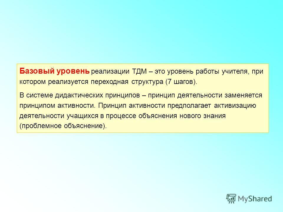 Базовый уровень реализации ТДМ – это уровень работы учителя, при котором реализуется переходная структура (7 шагов). В системе дидактических принципов – принцип деятельности заменяется принципом активности. Принцип активности предполагает активизацию
