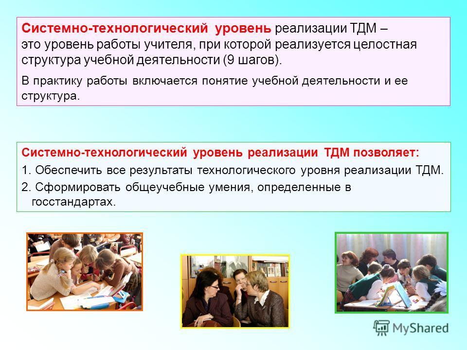 Системно-технологический уровень реализации ТДМ – это уровень работы учителя, при которой реализуется целостная структура учебной деятельности (9 шагов). В практику работы включается понятие учебной деятельности и ее структура. Системно-технологическ