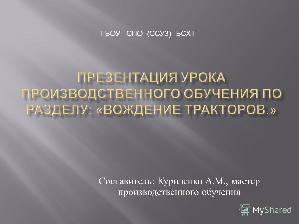 Составитель : Куриленко А. М., мастер производственного обучения ГБОУ СПО (ССУЗ) БСХТ