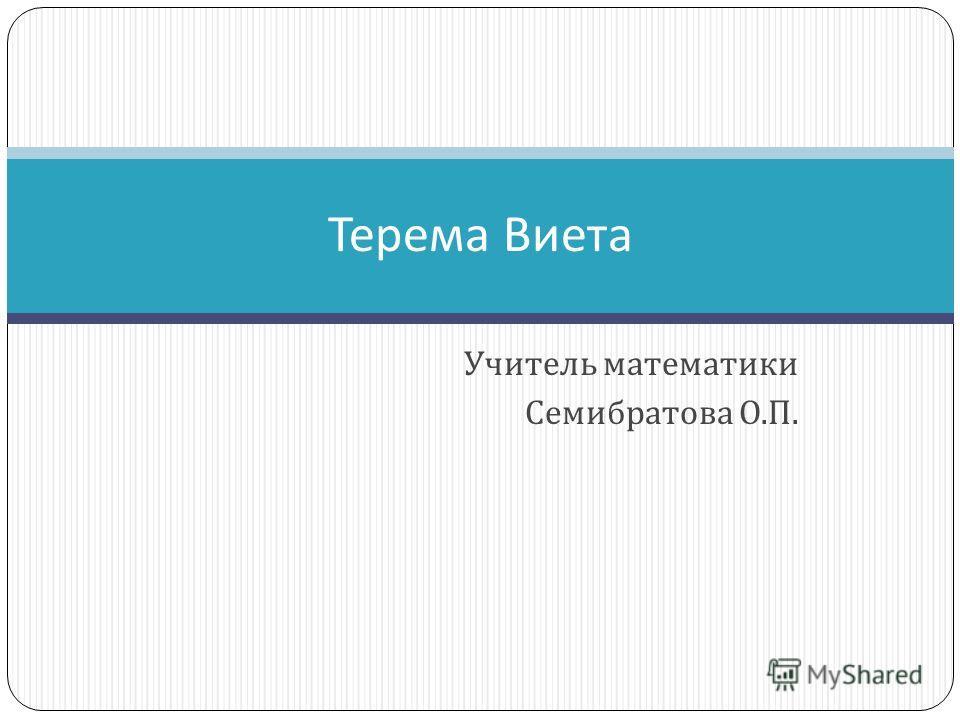 Учитель математики Семибратова О. П. Терема Виета