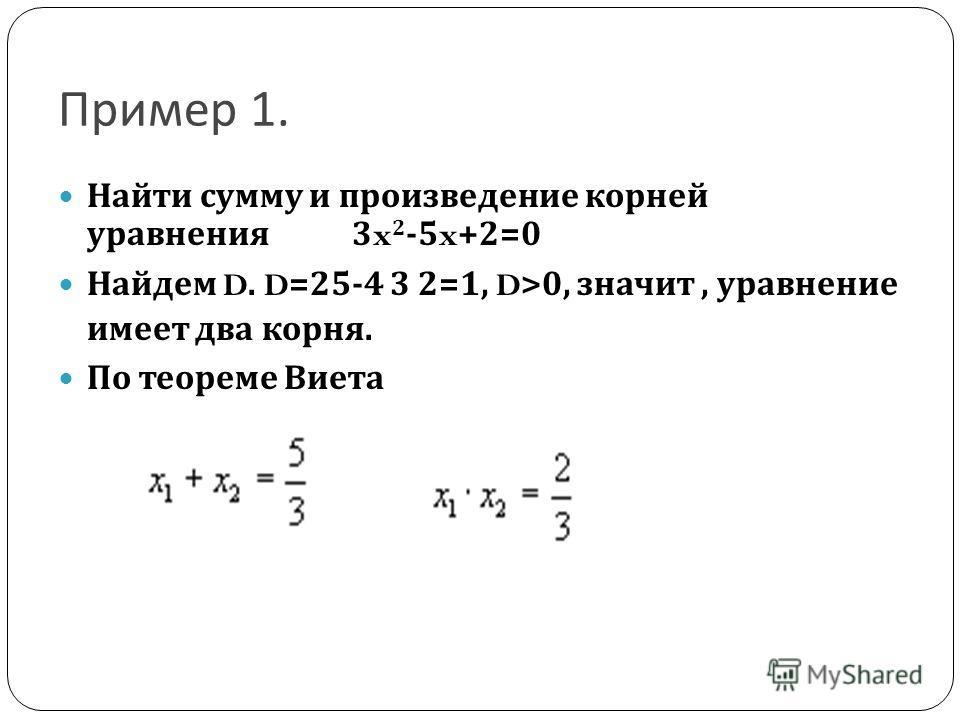 Пример 1. Найти сумму и произведение корней уравнения 3x 2 -5x+2=0 Найдем D. D=25-4 3 2=1, D>0, значит, уравнение имеет два корня. По теореме Виета
