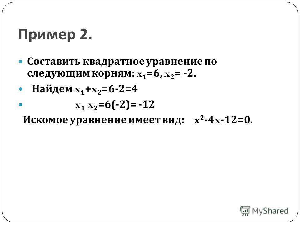 Пример 2. Составить квадратное уравнение по следующим корням : x 1 =6, x 2 = -2. Найдем x 1 +x 2 =6-2=4 x 1 x 2 =6(-2)= -12 Искомое уравнение имеет вид : x 2 -4x-12=0.