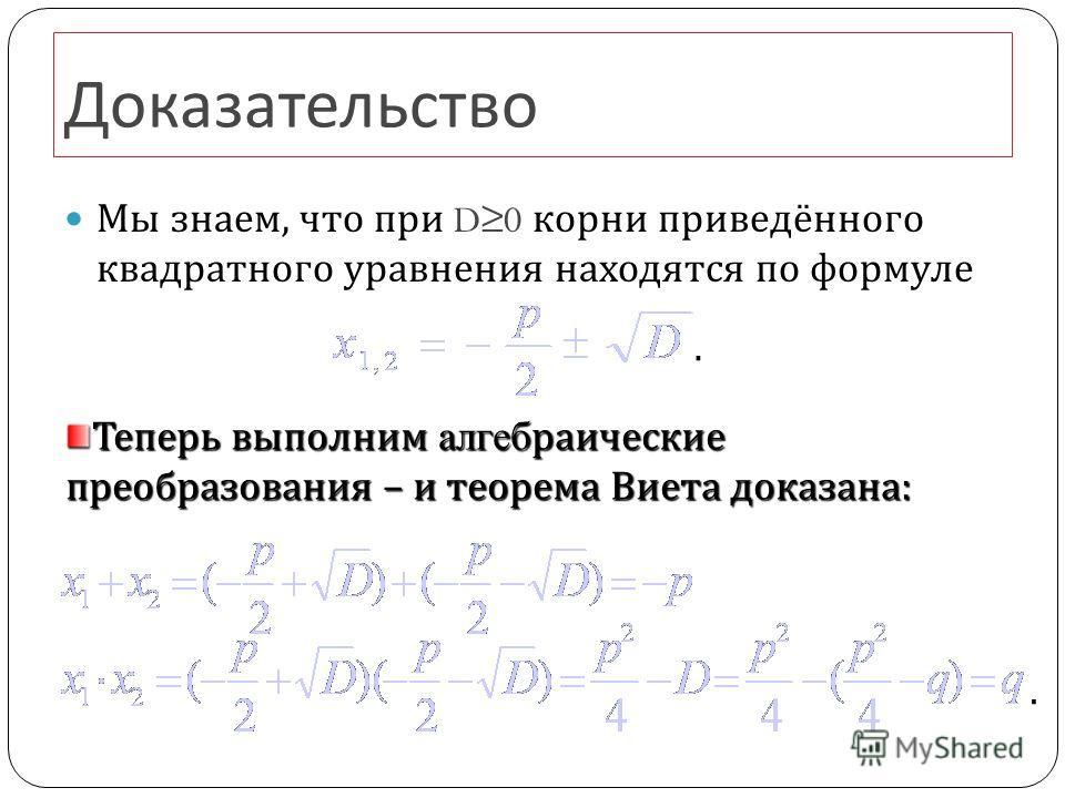 Доказательство Мы знаем, что при D0 корни приведённого квадратного уравнения находятся по формуле.. Теперь выполним алгебраические преобразования – и теорема Виета доказана :