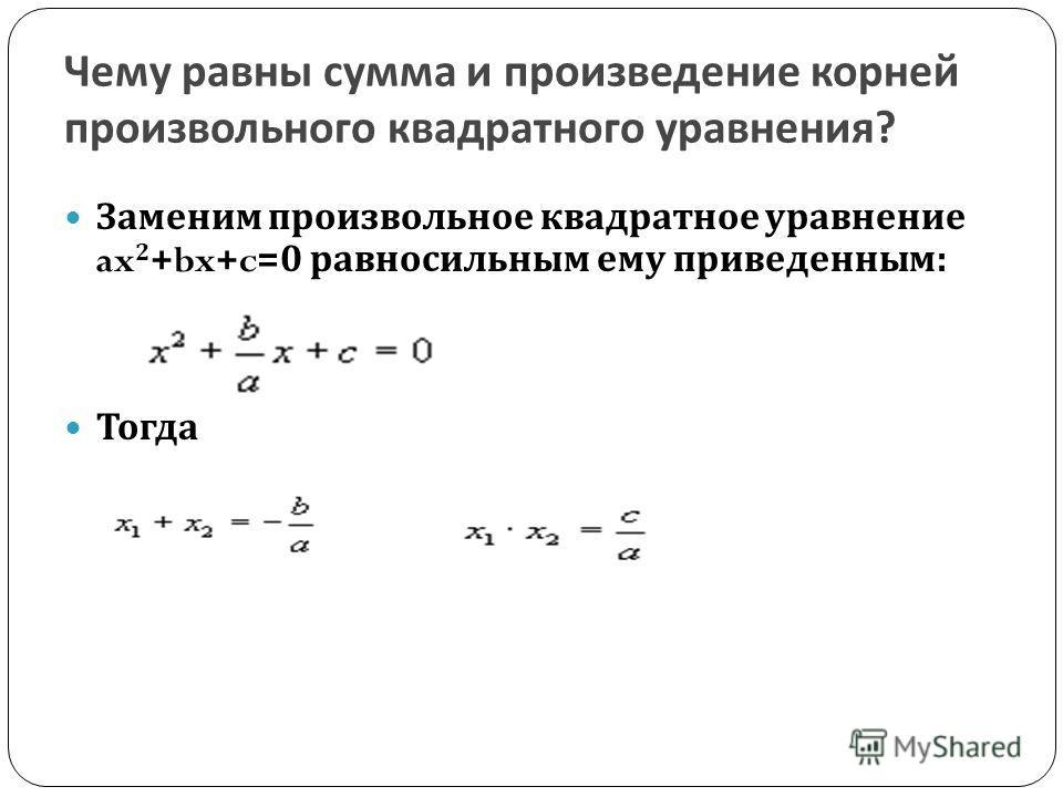 Чему равны сумма и произведение корней произвольного квадратного уравнения ? Заменим произвольное квадратное уравнение ax 2 +bx+c=0 равносильным ему приведенным : Тогда