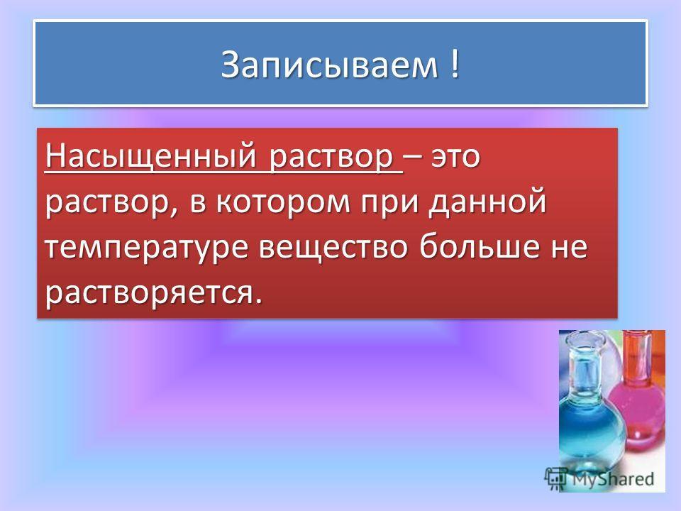Записываем ! Насыщенный раствор – это раствор, в котором при данной температуре вещество больше не растворяется.