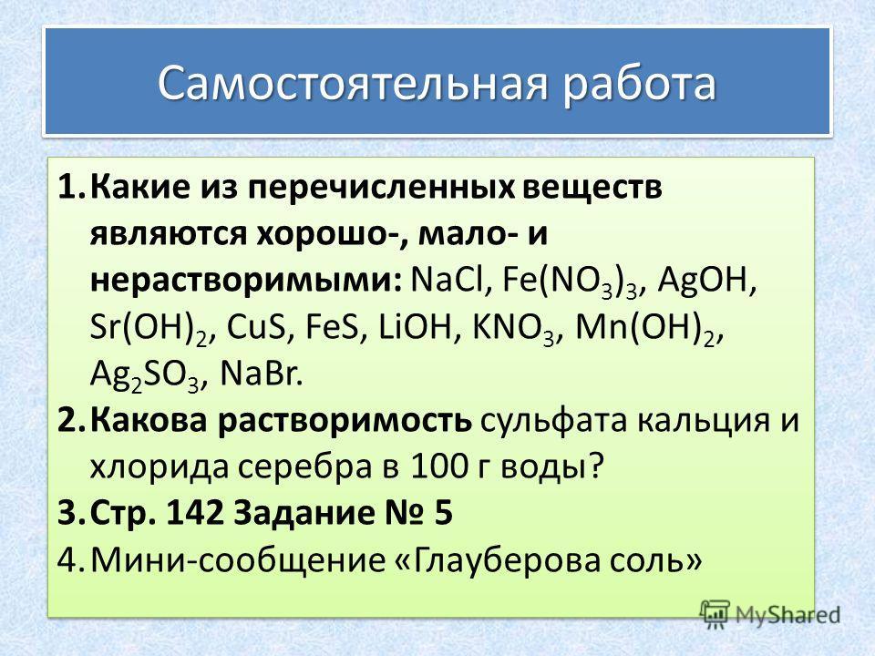 Самостоятельная работа 1.Какие из перечисленных веществ являются хорошо-, мало- и нерастворимыми: NaCl, Fe(NO 3 ) 3, AgOH, Sr(OH) 2, CuS, FeS, LiOH, KNO 3, Mn(OH) 2, Ag 2 SO 3, NaBr. 2.Какова растворимость сульфата кальция и хлорида серебра в 100 г в