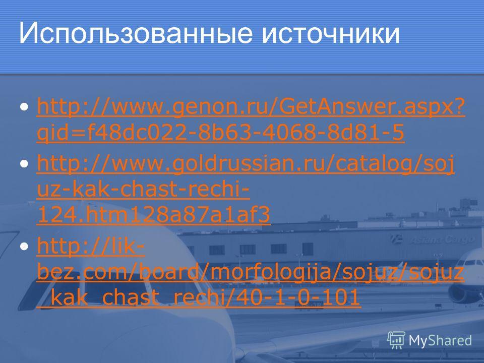 Использованные источники http://www.genon.ru/GetAnswer.aspx? qid=f48dc022-8b63-4068-8d81-5http://www.genon.ru/GetAnswer.aspx? qid=f48dc022-8b63-4068-8d81-5 http://www.goldrussian.ru/catalog/soj uz-kak-chast-rechi- 124.htm128a87a1af3http://www.goldrus