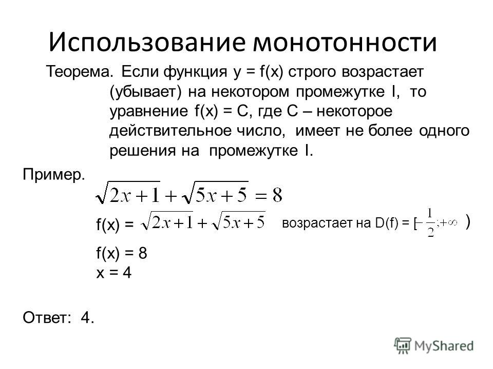Использование монотонности Теорема. Если функция y = f(x) строго возрастает (убывает) на некотором промежутке I, то уравнение f(x) = С, где С – некоторое действительное число, имеет не более одного решения на промежутке I. Пример. f(x) = f(x) = 8 x =