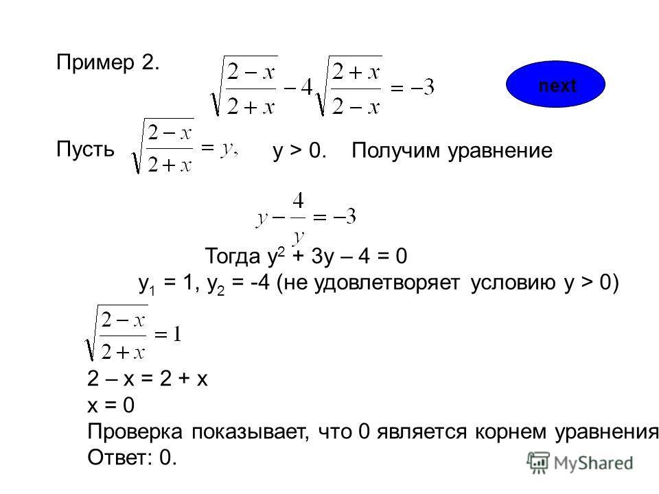 Пример 2. Пусть y > 0. Получим уравнение Тогда у 2 + 3у – 4 = 0 у 1 = 1, у 2 = -4 (не удовлетворяет условию y > 0) 2 – х = 2 + х х = 0 Проверка показывает, что 0 является корнем уравнения. Ответ: 0. next