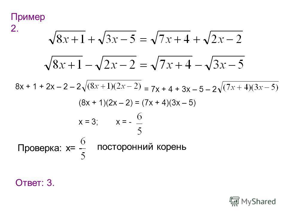 Пример 2. 8х + 1 + 2х – 2 – 2 = 7х + 4 + 3х – 5 – 2 (8х + 1)(2х – 2) = (7х + 4)(3х – 5) х = 3; х = - Проверка: х= - посторонний корень Ответ: 3.