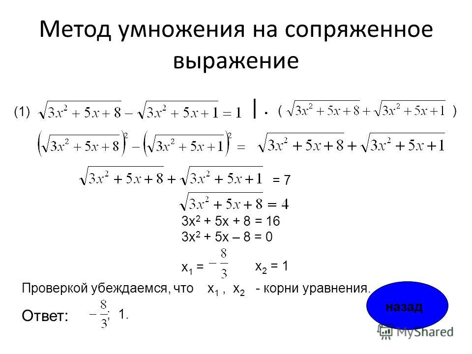 Метод умножения на сопряженное выражение (1) = 7 3х 2 + 5х + 8 = 16 3х 2 + 5х – 8 = 0 х 1 = х 2 = 1 |. ; 1. Ответ: Проверкой убеждаемся, что х1,х1, х 2 - корни уравнения. () назад