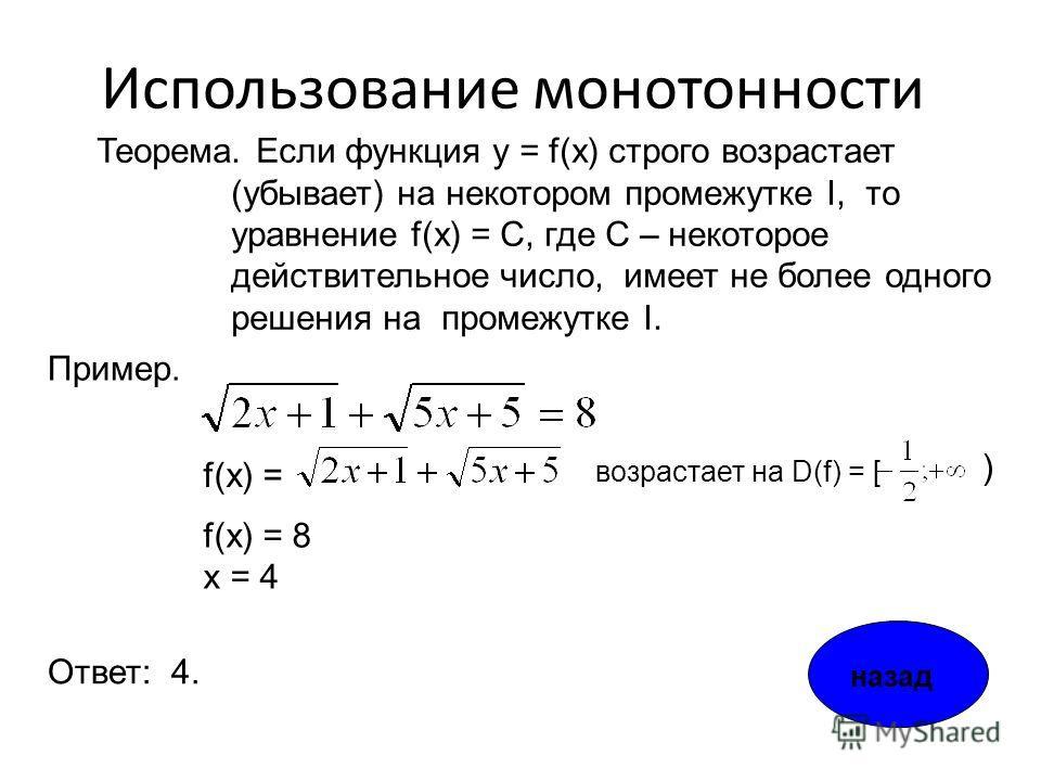 Использование монотонности Теорема. Если функция y = f(x) строго возрастает (убывает) на некотором промежутке I, то уравнение f(x) = С, где С – некоторое действительное число, имеет не более одного решения на промежутке I. f(x) = f(x) = 8 x = 4 Приме