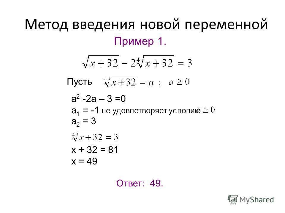 Пример 1. Пусть ; а 2 -2а – 3 =0 а 1 = -1 не удовлетворяет условию а 2 = 3 х + 32 = 81 х = 49 Ответ: 49. Метод введения новой переменной