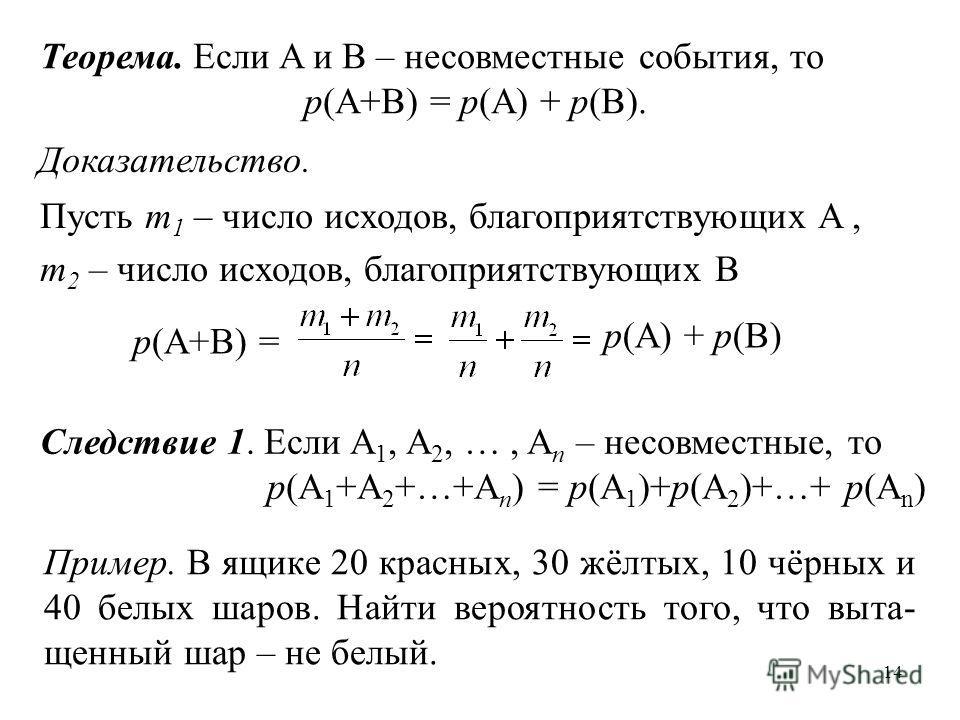 14 Теорема. Если A и B – несовместные события, то p(A+B) = p(A) + p(B). Доказательство. Пусть m 1 – число исходов, благоприятствующих A, m 2 – число исходов, благоприятствующих B p(A+B) = p(A) + p(B) Следствие 1. Если A 1, A 2, …, A n – несовместные,