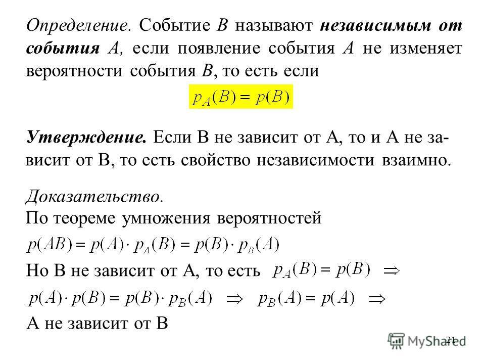 21 Определение. Событие B называют независимым от события A, если появление события A не изменяет вероятности события B, то есть если Утверждение. Если В не зависит от А, то и А не за- висит от В, то есть свойство независимости взаимно. Доказательств