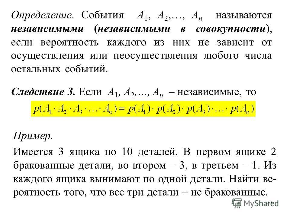 23 Следствие 3. Если A 1, A 2,…, A n – независимые, то Определение. События A 1, A 2,…, A n называются независимыми (независимыми в совокупности), если вероятность каждого из них не зависит от осуществления или неосуществления любого числа остальных