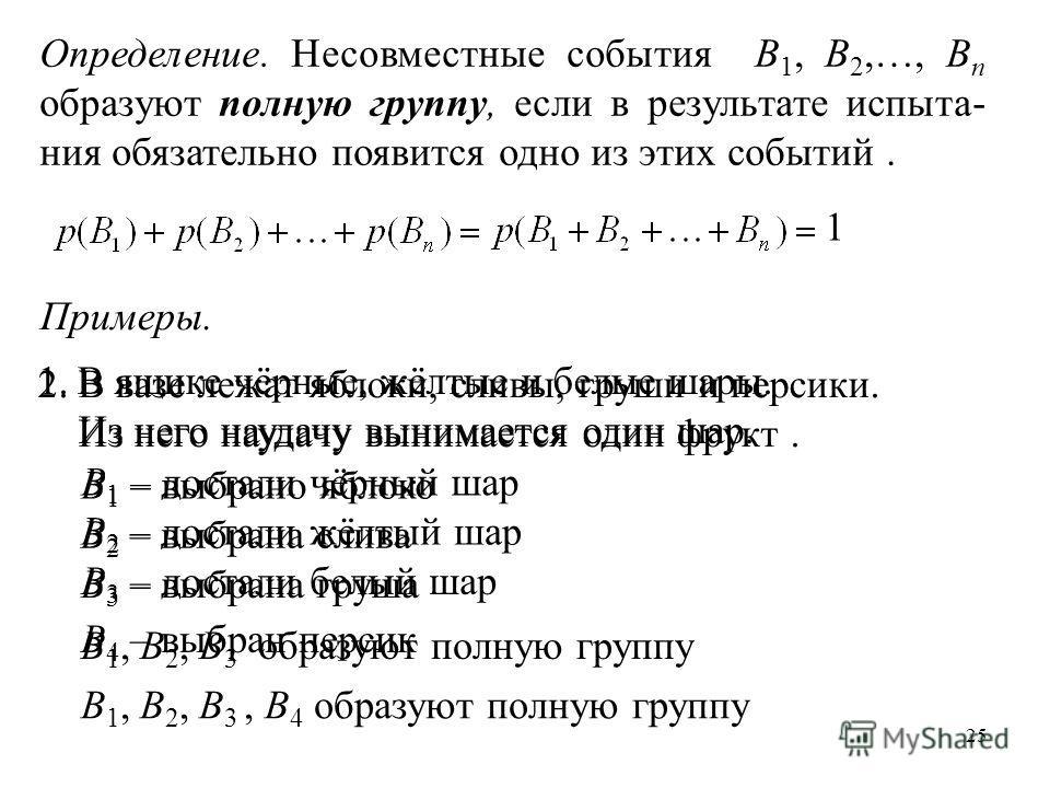 25 Определение. Несовместные события B 1, B 2,…, B n образуют полную группу, если в результате испыта- ния обязательно появится одно из этих событий. 1 Примеры. 1.В ящике чёрные, жёлтые и белые шары. Из него наудачу вынимается один шар. В 1 – достали
