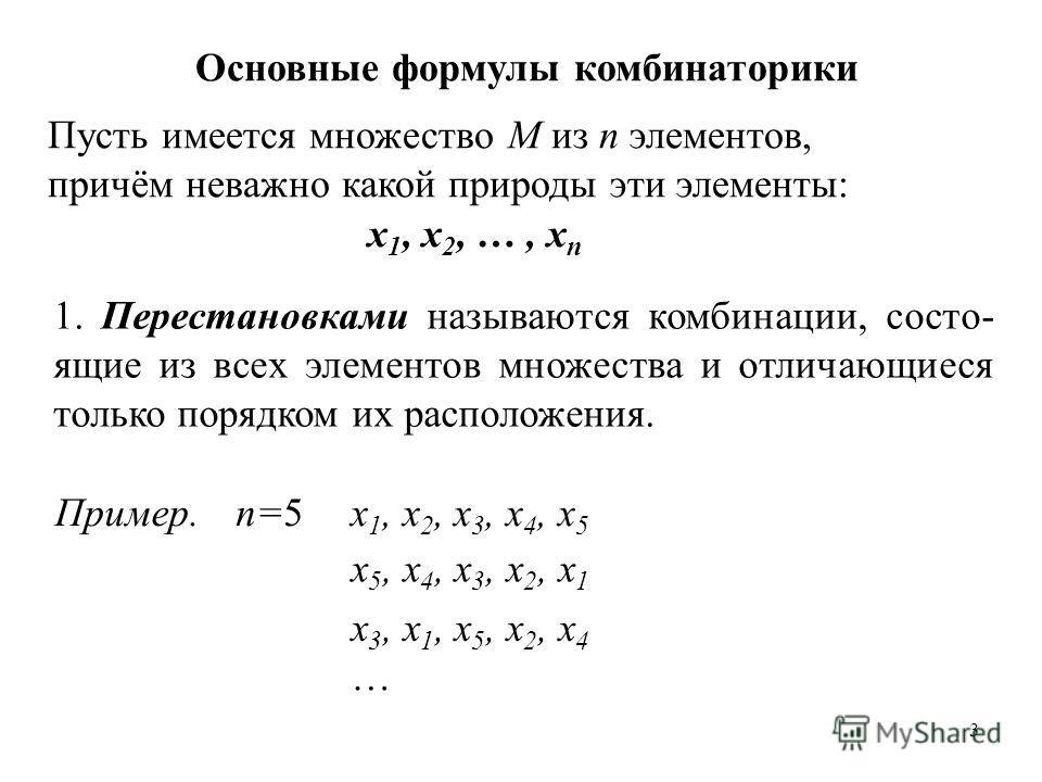 3 Основные формулы комбинаторики Пусть имеется множество М из n элементов, причём неважно какой природы эти элементы: x 1, x 2, …, x n 1. Перестановками называются комбинации, состо- ящие из всех элементов множества и отличающиеся только порядком их