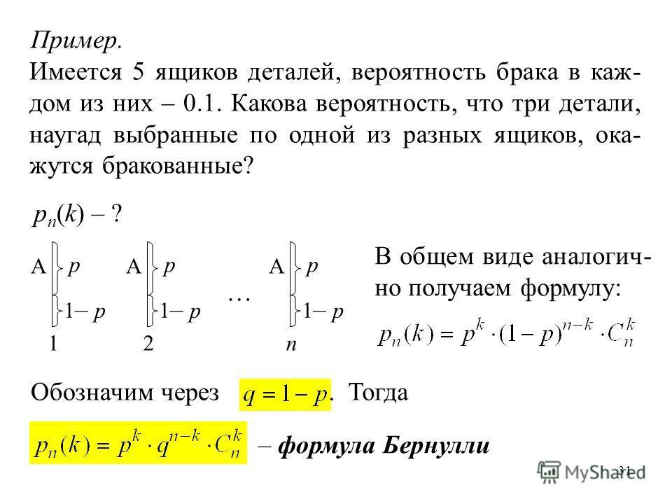 31 1– p1– p Пример. Имеется 5 ящиков деталей, вероятность брака в каж- дом из них – 0.1. Какова вероятность, что три детали, наугад выбранные по одной из разных ящиков, ока- жутся бракованные? p A p n (k) – ? 1 p 1– p1– p A 2 p 1– p1– p A n … В общем