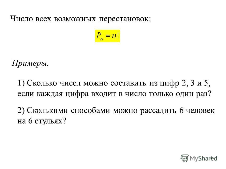 4 Число всех возможных перестановок: Примеры. 1) Сколько чисел можно составить из цифр 2, 3 и 5, если каждая цифра входит в число только один раз? 2) Сколькими способами можно рассадить 6 человек на 6 стульях?