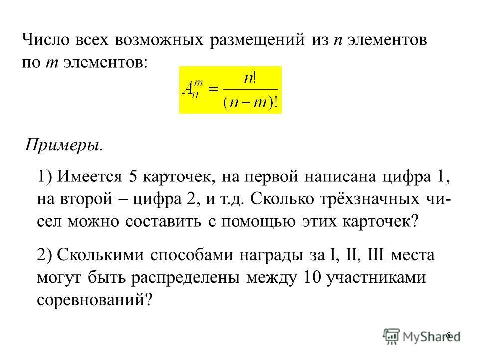 6 Число всех возможных размещений из n элементов по m элементов: Примеры. 1) Имеется 5 карточек, на первой написана цифра 1, на второй – цифра 2, и т.д. Сколько трёхзначных чи- сел можно составить с помощью этих карточек? 2) Сколькими способами награ
