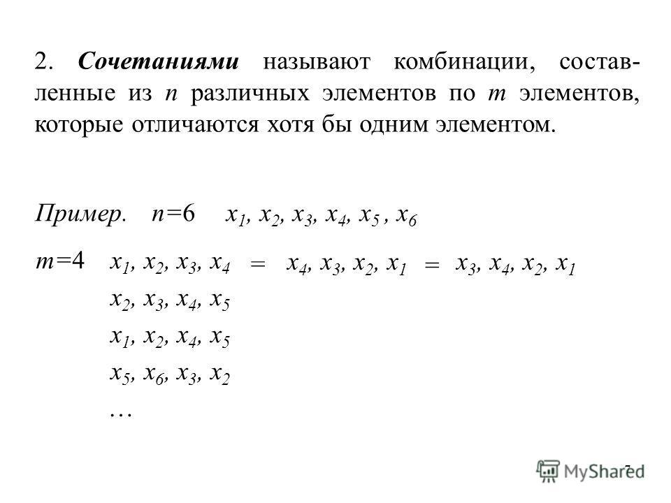 7 2. Сочетаниями называют комбинации, состав- ленные из n различных элементов по m элементов, которые отличаются хотя бы одним элементом. Пример.n=6x 1, x 2, x 3, x 4, x 5, x 6 m=4x 1, x 2, x 3, x 4 x 2, x 3, x 4, x 5 x 1, x 2, x 4, x 5 x 5, x 6, x 3