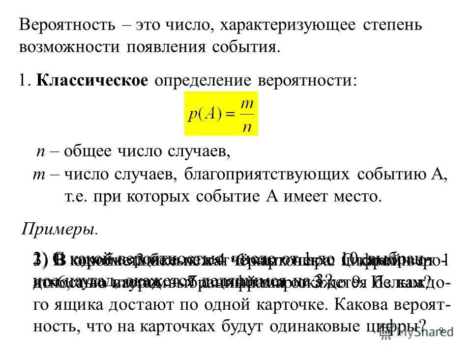 9 Вероятность – это число, характеризующее степень возможности появления события. 1. Классическое определение вероятности: n – общее число случаев, m – число случаев, благоприятствующих событию A, т.е. при которых событие А имеет место. Примеры. 1) В